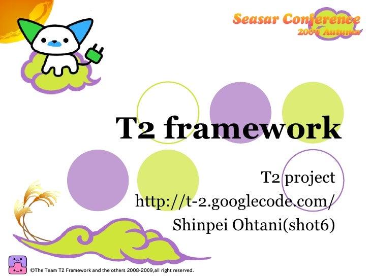 T2 framework T2 project http://t-2.googlecode.com/ Shinpei Ohtani(shot6)