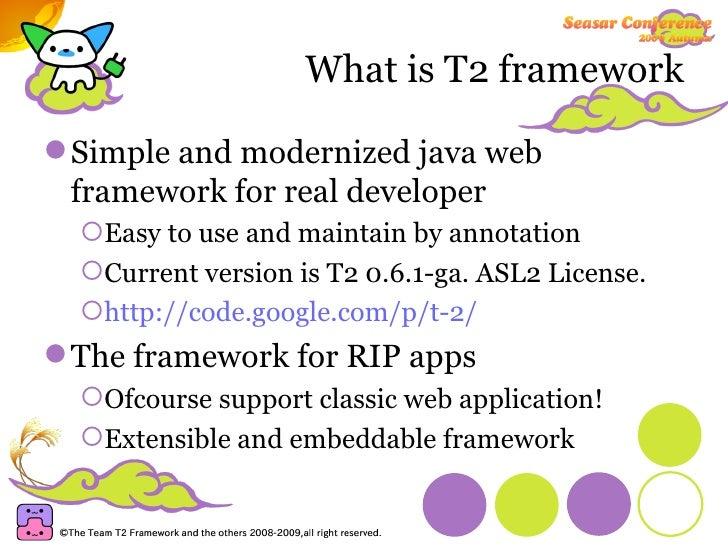What is T2 framework <ul><li>Simple and modernized java web framework for real developer </li></ul><ul><ul><li>Easy to use...