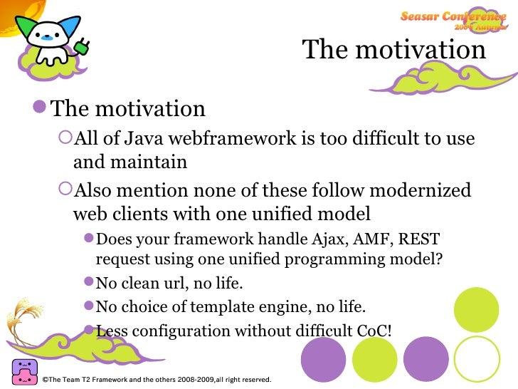 The motivation <ul><li>The motivation </li></ul><ul><ul><li>All of Java webframework is too difficult to use and maintain ...