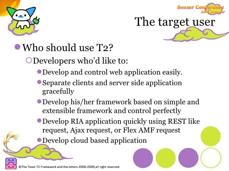 The target user <ul><li>Who should use T2? </li></ul><ul><ul><li>Developers who'd like to: </li></ul></ul><ul><ul><ul><li>...