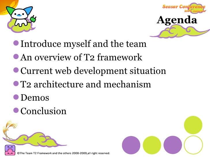 Agenda <ul><li>Introduce myself and the team </li></ul><ul><li>An overview of T2 framework </li></ul><ul><li>Current web d...