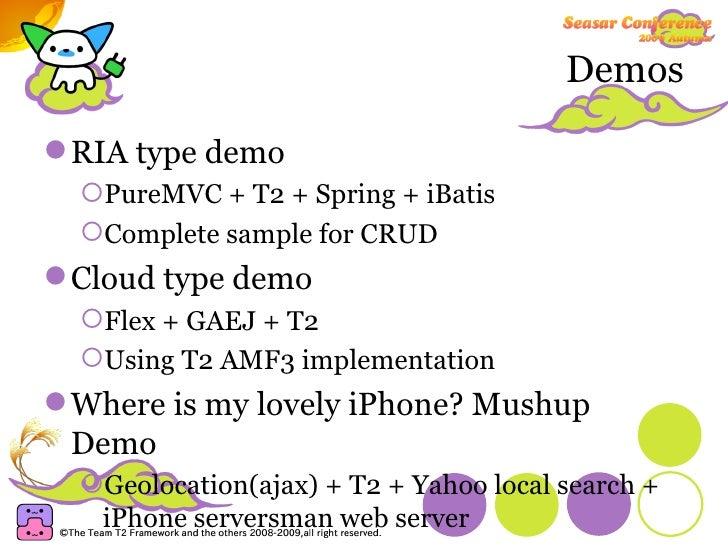 Demos <ul><li>RIA type demo </li></ul><ul><ul><li>PureMVC + T2 + Spring + iBatis </li></ul></ul><ul><ul><li>Complete sampl...