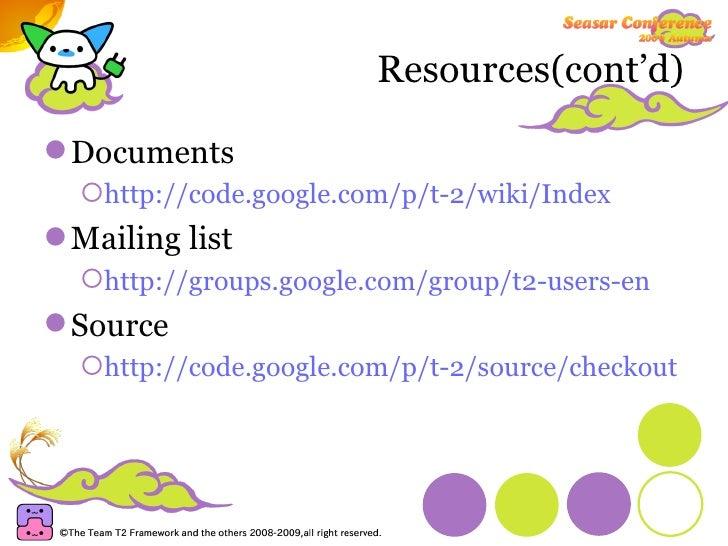 Resources(cont'd) <ul><li>Documents </li></ul><ul><ul><li>http://code.google.com/p/t-2/wiki/Index </li></ul></ul><ul><li>M...