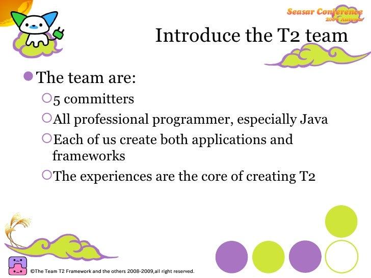 Introduce the T2 team <ul><li>The team are: </li></ul><ul><ul><li>5 committers </li></ul></ul><ul><ul><li>All professional...