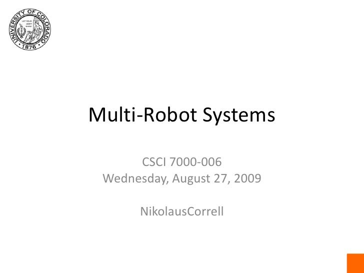 Multi-Robot Systems<br />CSCI 7000-006<br />Wednesday, August 27, 2009<br />NikolausCorrell<br />