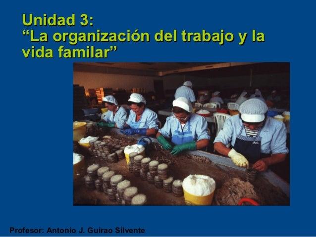 """Unidad 3:   """"La organización del trabajo y la   vida familar""""Profesor: Antonio J. Guirao Silvente"""
