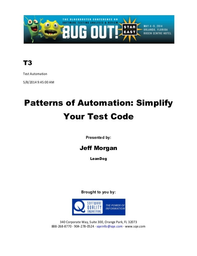 T3 Test Automation 5/8/2014 9:45:00 AM Patterns of Automation: Simplify Your Test Code Presented by: Jeff Morgan LeanDog B...