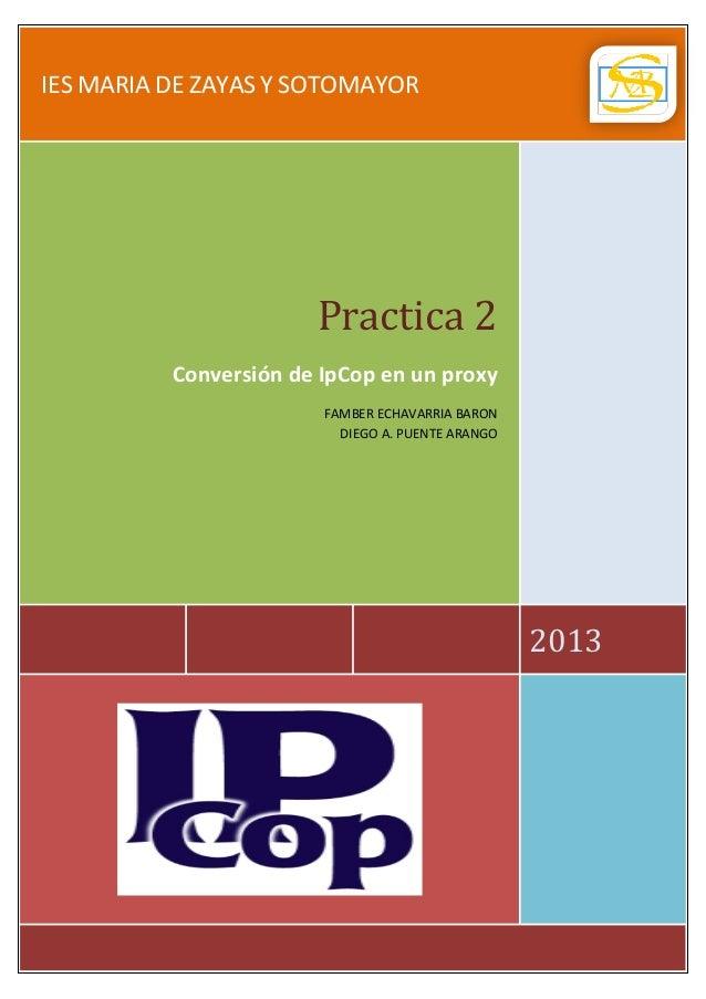 IES MARIA DE ZAYAS Y SOTOMAYOR  Practica 2  Conversión de IpCop en un proxy FAMBER ECHAVARRIA BARON DIEGO A. PUENTE ARANGO...