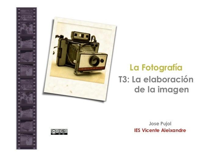 La FotografíaT3: La elaboración     de la imagen          Jose Pujol   IES Vicente Aleixandre