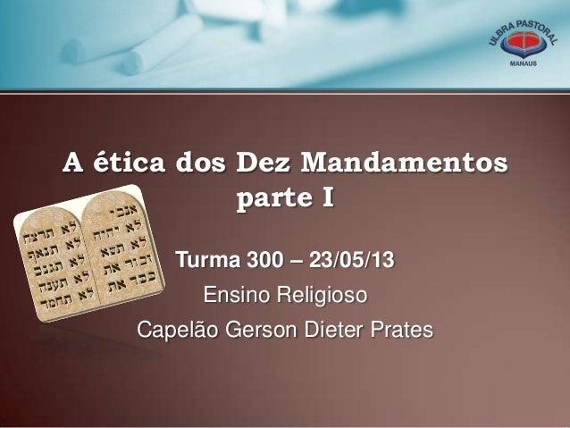 A ética dos Dez Mandamentosparte ITurma 300 – 23/05/13Ensino ReligiosoCapelão Gerson Dieter Prates