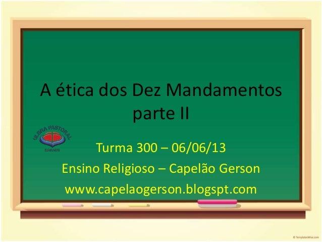 A ética dos Dez Mandamentosparte IITurma 300 – 06/06/13Ensino Religioso – Capelão Gersonwww.capelaogerson.blogspt.com