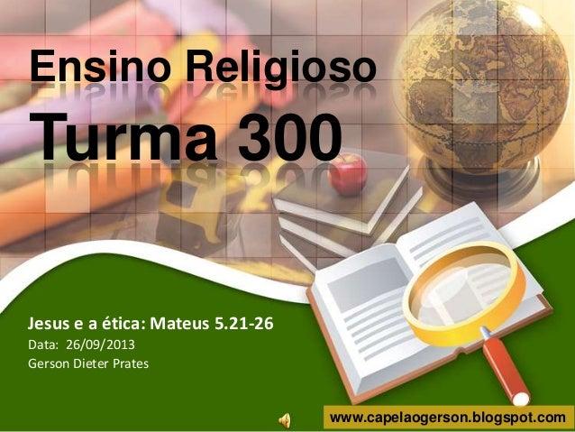 Ensino Religioso  Turma 300 Jesus e a ética: Mateus 5.21-26 Data: 26/09/2013 Gerson Dieter Prates  www.capelaogerson.blogs...