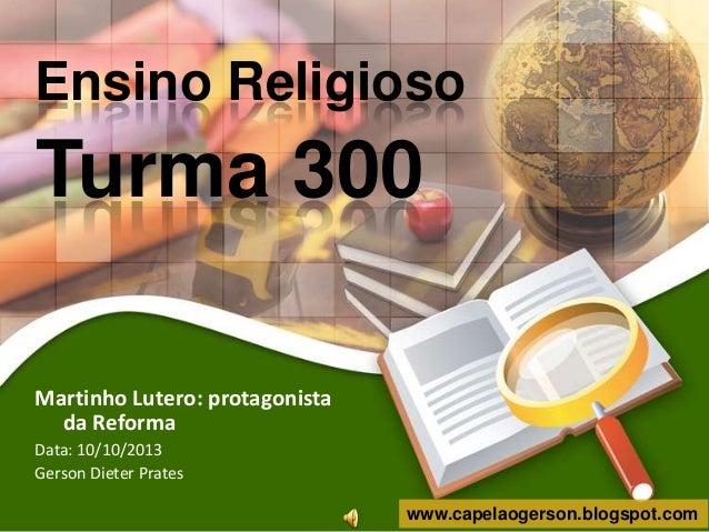 Ensino Religioso  Turma 300 Martinho Lutero: protagonista da Reforma Data: 10/10/2013 Gerson Dieter Prates www.capelaogers...