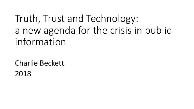 Truth, Trust and Technology: a new agenda for the crisis in public information Charlie Beckett 2018