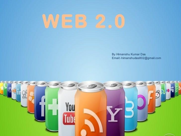 WEB 2.0 By Himanshu Kumar Das Email:-himanshudas802@gmail.com