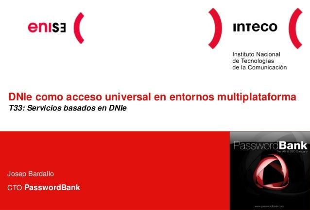DNIe como acceso universal en entornos multiplataforma T33: Servicios basados en DNIe Josep Bardallo CTO PasswordBank