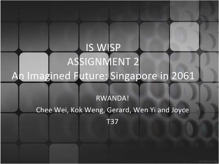 IS WISP ASSIGNMENT 2 An Imagined Future: Singapore in 2061 RWANDA! Chee Wei, Kok Weng, Gerard, Wen Yi and Joyce T37