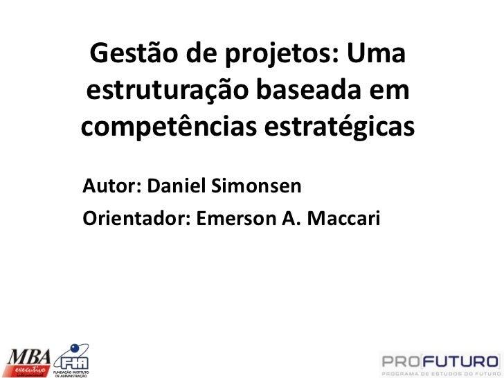 Gestão de projetos: Umaestruturação baseada emcompetências estratégicasAutor: Daniel SimonsenOrientador: Emerson A. Maccari