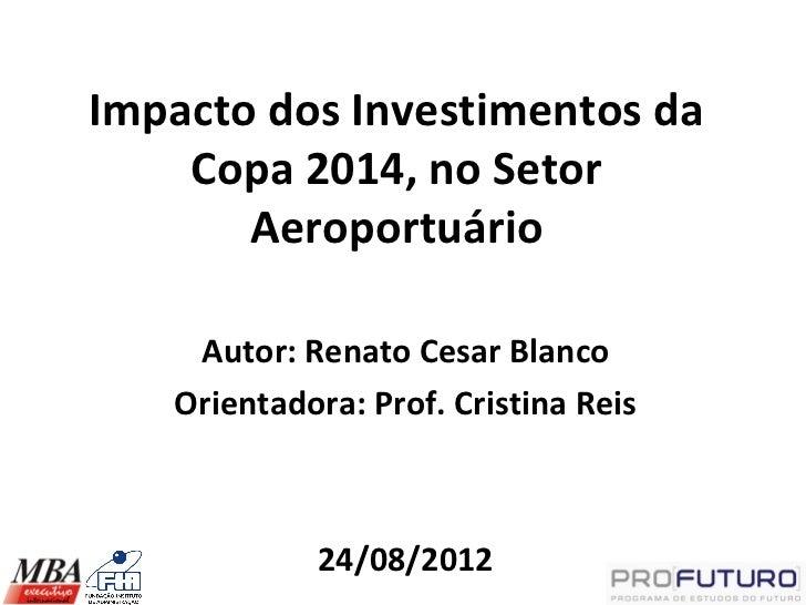 Impacto dos Investimentos da    Copa 2014, no Setor       Aeroportuário    Autor: Renato Cesar Blanco   Orientadora: Prof....