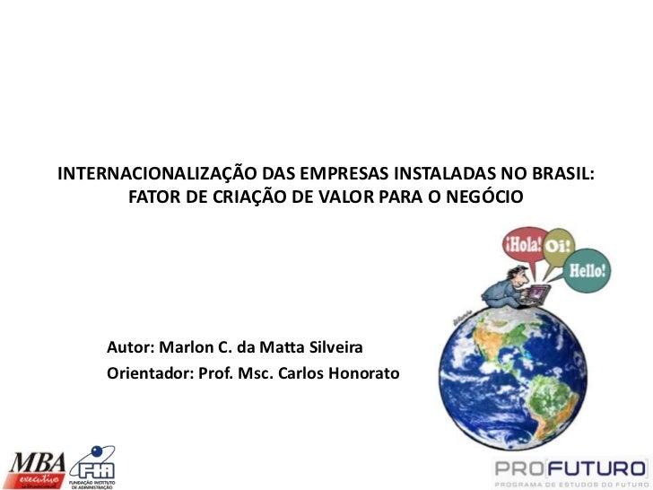 INTERNACIONALIZAÇÃO DAS EMPRESAS INSTALADAS NO BRASIL:       FATOR DE CRIAÇÃO DE VALOR PARA O NEGÓCIO    Autor: Marlon C. ...