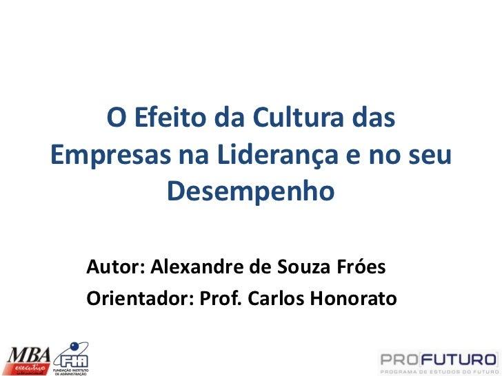 O Efeito da Cultura dasEmpresas na Liderança e no seu        Desempenho  Autor: Alexandre de Souza Fróes  Orientador: Prof...