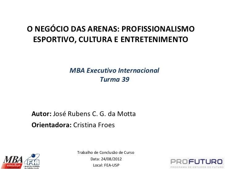 O NEGÓCIO DAS ARENAS: PROFISSIONALISMO ESPORTIVO, CULTURA E ENTRETENIMENTO             MBA Executivo Internacional        ...