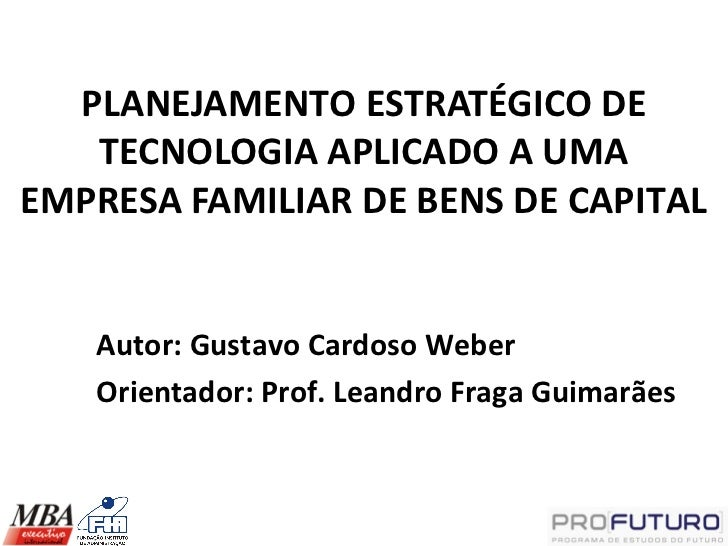 PLANEJAMENTO ESTRATÉGICO DE   TECNOLOGIA APLICADO A UMAEMPRESA FAMILIAR DE BENS DE CAPITAL   Autor: Gustavo Cardoso Weber ...