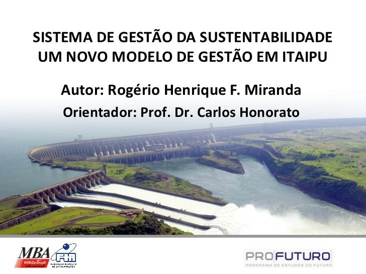SISTEMA DE GESTÃO DA SUSTENTABILIDADE UM NOVO MODELO DE GESTÃO EM ITAIPU   Autor: Rogério Henrique F. Miranda   Orientador...