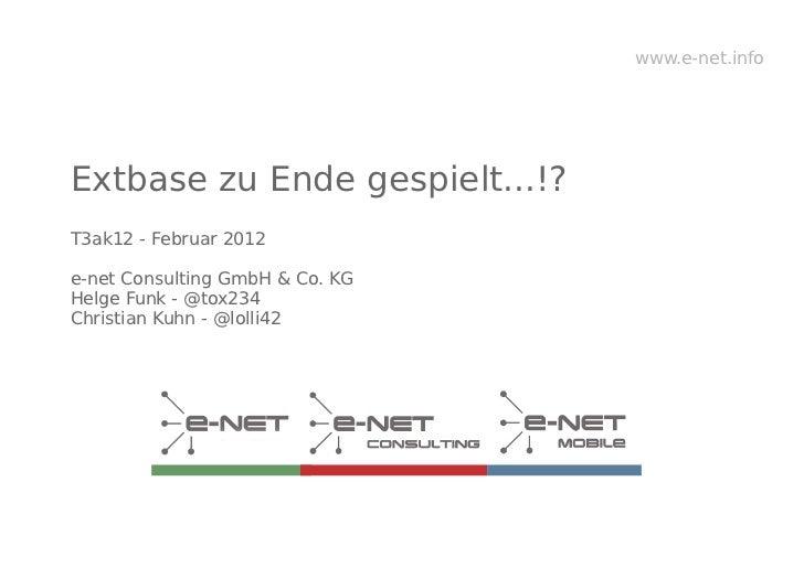 www.e-net.infoExtbase zu Ende gespielt...!?T3ak12 - Februar 2012e-net Consulting GmbH & Co. KGHelge Funk - @tox234Christia...