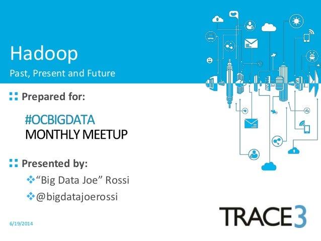 "6/19/2014 Prepared for: Presented by: ""Big Data Joe"" Rossi @bigdatajoerossi Hadoop Past, Present and Future"