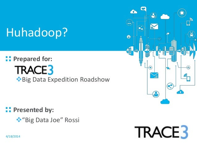 "4/18/2014 Prepared for: Big Data Expedition Roadshow Presented by: ""Big Data Joe"" Rossi Huhadoop?"