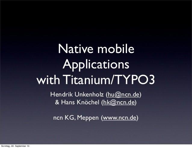 Native mobile Applications with Titanium/TYPO3 Hendrik Unkenholz (hu@ncn.de) & Hans Knöchel (hk@ncn.de) ncn KG, Meppen (ww...