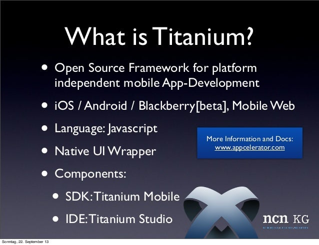 What is Titanium? • Open Source Framework for platform independent mobile App-Development • iOS / Android / Blackberry[bet...