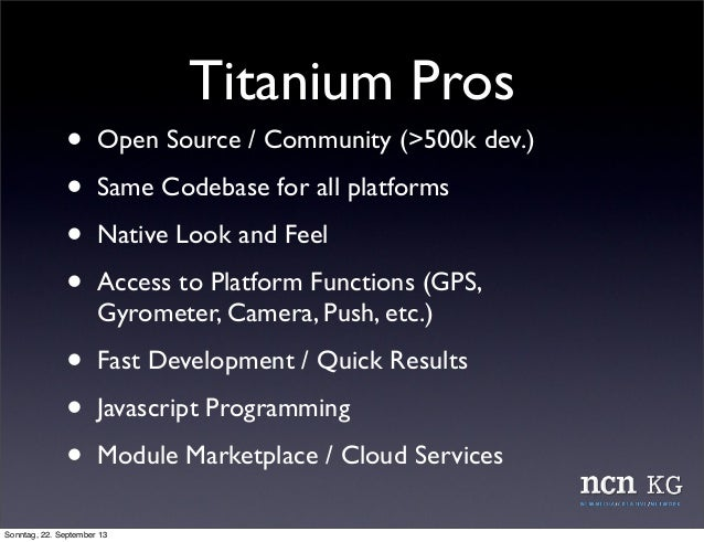Titanium Pros • Open Source / Community (>500k dev.) • Same Codebase for all platforms • Native Look and Feel • Access to ...