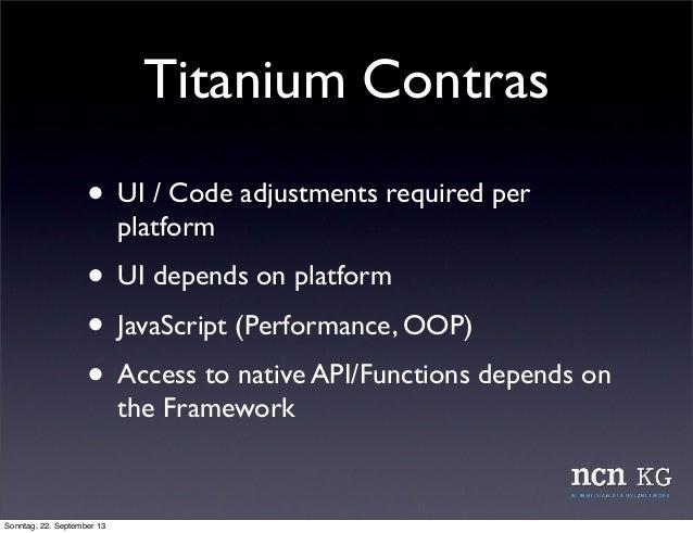 Titanium Contras • UI / Code adjustments required per platform • UI depends on platform • JavaScript (Performance, OOP) • ...