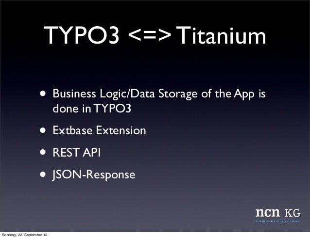 TYPO3 <=> Titanium • Business Logic/Data Storage of the App is done in TYPO3 • Extbase Extension • REST API • JSON-Respons...