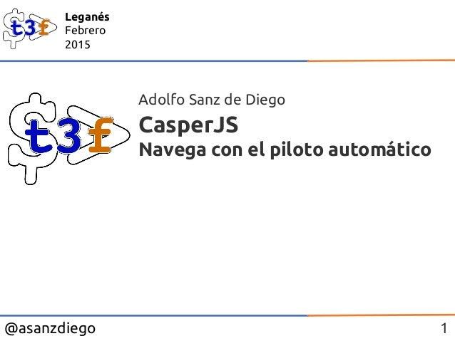 @asanzdiego Leganés Febrero 2015 CasperJS Navega con el piloto automático Adolfo Sanz de Diego 1