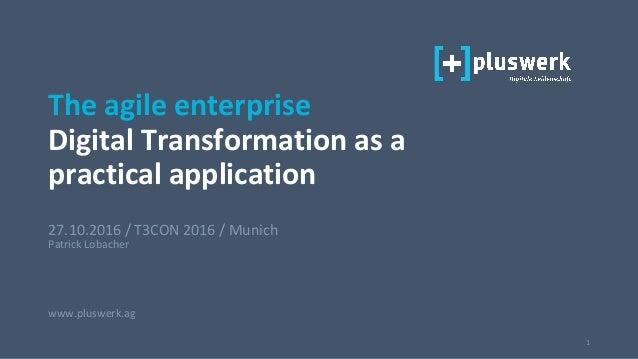 1 27.10.2016 / T3CON 2016 / Munich Patrick Lobacher www.pluswerk.ag The agile enterprise Digital Transformation as a pract...