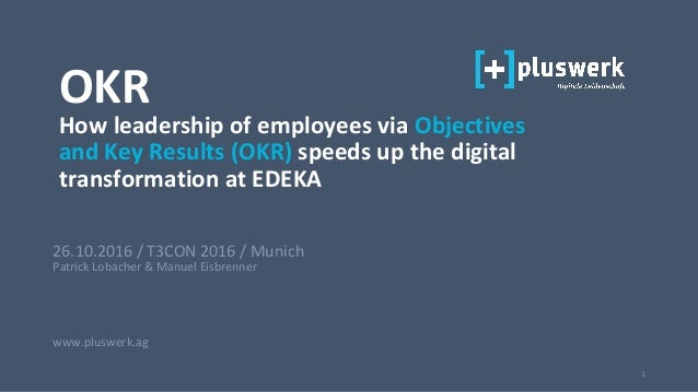 1 26.10.2016 / T3CON 2016 / Munich Patrick Lobacher & Manuel Eisbrenner www.pluswerk.ag OKR How leadership of employees vi...