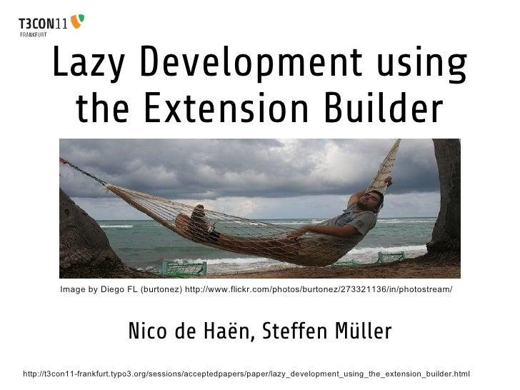 Lazy Development using        the Extension Builder         Image by Diego FL (burtonez) http://www.flickr.com/photos/burt...