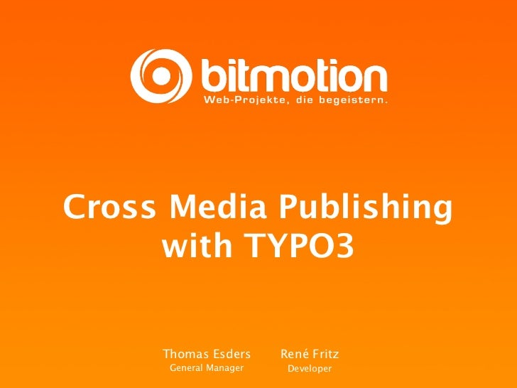 Cross Media Publishing     with TYPO3     Thomas Esders      René Fritz      General Manager    Developer