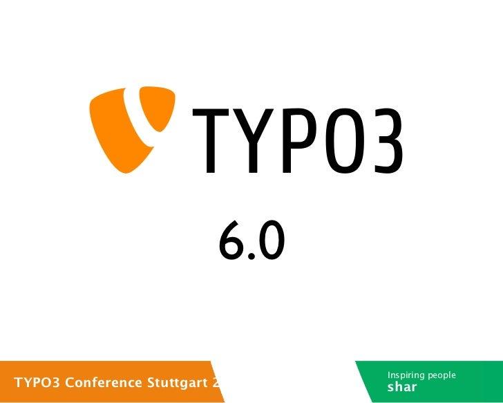 6.0                                  Inspiring peopleTYPO3 Conference Stuttgart 2012   shar