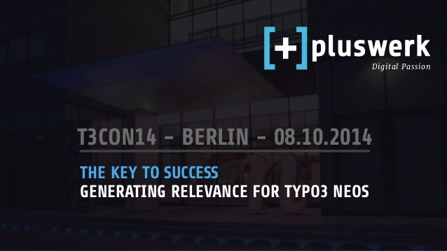 Digital Passion  T3CON14 - BERLIN - 08.10.2014  THE KEY TO SUCCESS  GENERATING RELEVANCE FOR TYPO3 NEOS
