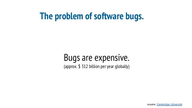 The problem of software bugs. Bugs are expensive. (approx. $ 312 billion per year globally) source: Cambridge University