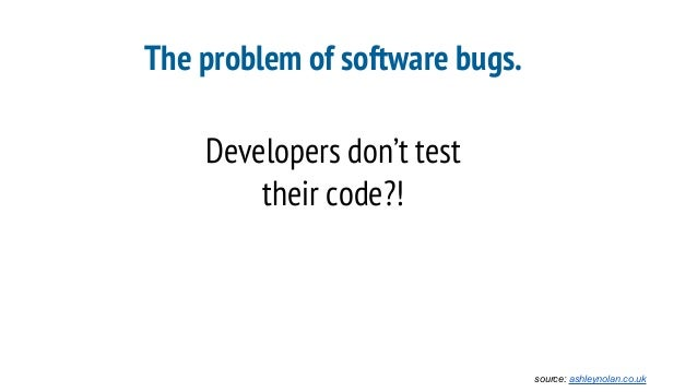 The problem of software bugs. Developers don't test their code?! source: ashleynolan.co.uk
