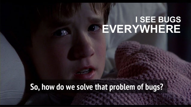 So, how do we solve that problem of bugs? I SEE BUGS EVERYWHERE