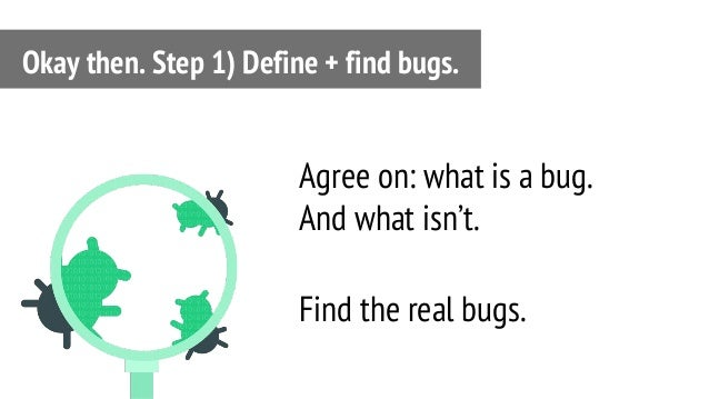 Agree on: what is a bug. And what isn't. Find the real bugs. Okay then. Step 1) Define + find bugs.
