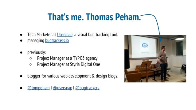 That's me. Thomas Peham. ● Tech Marketer at Usersnap, a visual bug tracking tool. ● managing bugtrackers.io ● previously: ...