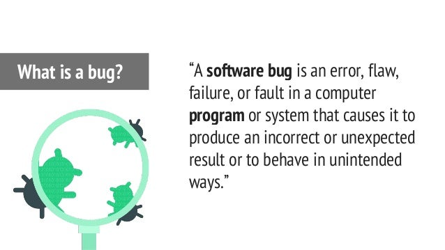 """""""A software bug is an error, flaw, failure, or fault in a computer program or system that causes it to produce an incorrec..."""