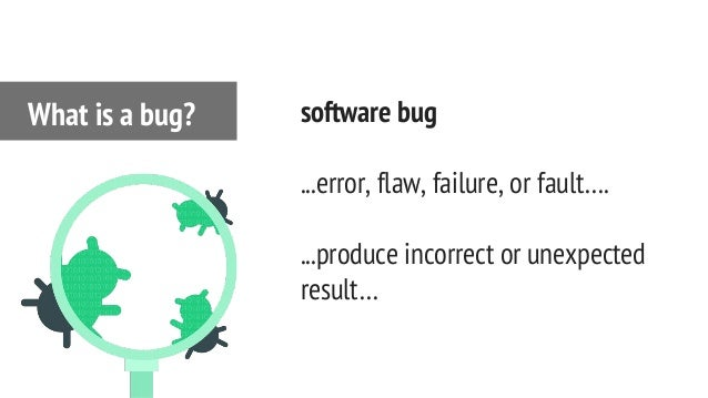 software bug ...error, flaw, failure, or fault…. ...produce incorrect or unexpected result… What is a bug?